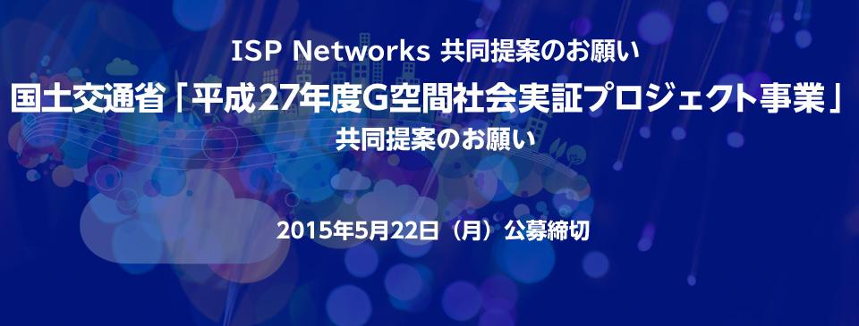 ISP Networks 共同提案のお願い 国土交通省「平成27年度G空間社会実証プロジェクト事業」 共同提案のお願い 2015年5月22日(月)公募締切